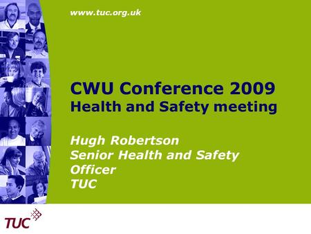 Www.tuc.org.uk CWU Conference 2009 Health and Safety meeting Hugh Robertson Senior Health and Safety Officer TUC.