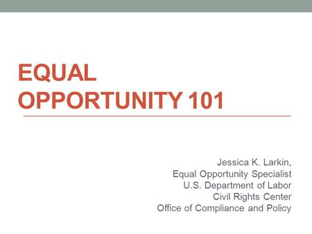 EQUAL OPPORTUNITY 101 Jessica K. Larkin, Equal Opportunity Specialist U.S. Department of Labor Civil Rights Center Office of Compliance and Policy.