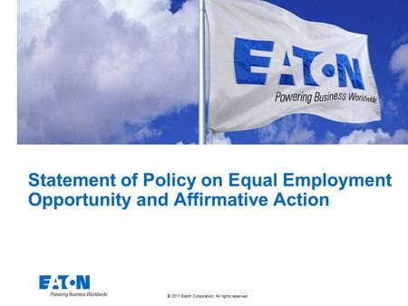 © 2011 Eaton Corporation. All rights reserved. Statement of Policy on Equal Employment Opportunity and Affirmative Action.