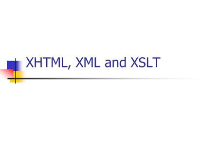 XHTML, XML and XSLT. XHTML – EXtensible HyperText Markup Language is HTML defined as an XML application is a stricter and cleaner HTML is compatible to.