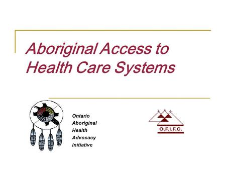 Aboriginal Access to Health Care Systems Ontario Aboriginal Health Advocacy Initiative.
