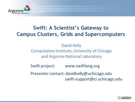 Swift: A Scientist's Gateway to Campus Clusters, Grids and Supercomputers Swift project:  Presenter contact: