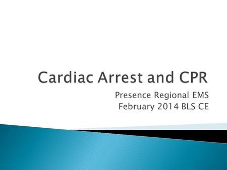 Presence Regional EMS February 2014 BLS CE.  Review the steps to performing quality CPR.  Demonstrate techniques of quality CPR.  Using a variety of.