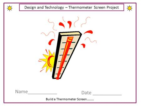 Build a Thermometer Screen........ Design and Technology – Thermometer Screen Project Name___________ Date ___________.
