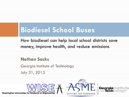 Nathan Sacks Georgia Institute of Technology July 31, 2013 Biodiesel School Buses How biodiesel can help local school districts save money, improve health,