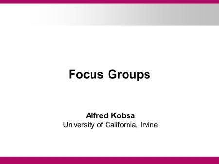 Focus Groups Alfred Kobsa University of California, Irvine