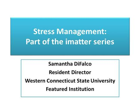 Stress Management: Part of the imatter series Samantha DiFalco Resident Director Western Connecticut State University Featured Institution.