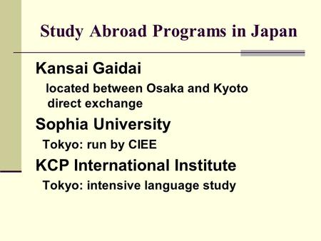 Study Abroad Programs in Japan Kansai Gaidai located between Osaka and Kyoto direct exchange Sophia University Tokyo: run by CIEE KCP International Institute.