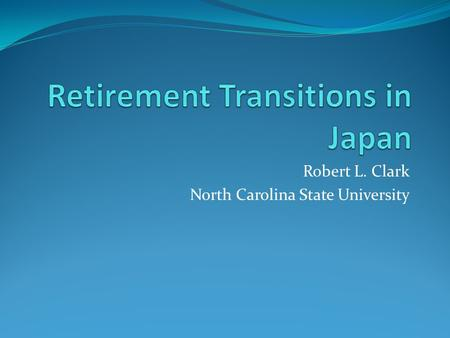 Robert L. Clark North Carolina State University. Retirement Transitions: Challenges, Anomalies, and Solutions Demographic Realities Career Jobs, Mandatory.