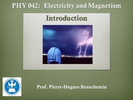 PHY 042: Electricity and Magnetism Introduction Prof. Pierre-Hugues Beauchemin.