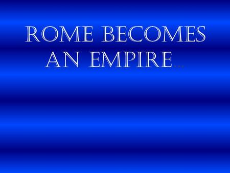 Rome Becomes an Empire…