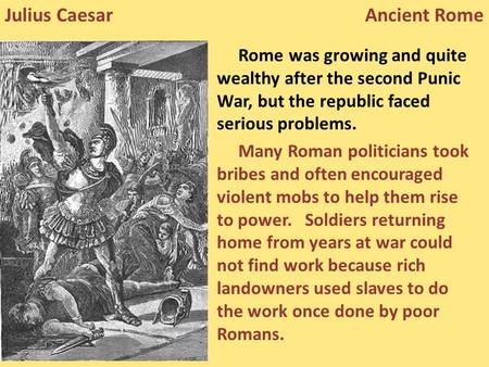 Rome was growing and quite wealthy after the second Punic War, but the republic faced serious problems. Many Roman politicians took bribes and often encouraged.