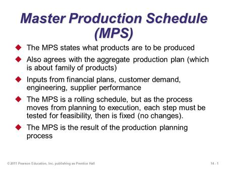 14 - 1© 2011 Pearson Education, Inc. publishing as Prentice Hall <strong>Master</strong> <strong>Production</strong> <strong>Schedule</strong> (MPS)  The MPS states what <strong>products</strong> are to be produced  Also.