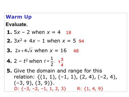 Warm Up 1. 5x – 2 when x = 4 4. 2 – t 2 when 3. when x = 16 94 18 48 5. Give the domain and range for this relation: {(1, 1), (–1, 1), (2, 4), (–2, 4),