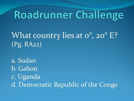 Roadrunner Challenge What country lies at 0°, 20° E? (Pg. RA22)
