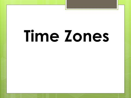 Time Zones.  The Earth is currently divided into 24 major time zones so that everyone in the world can be on roughly similar schedules (noon being roughly.