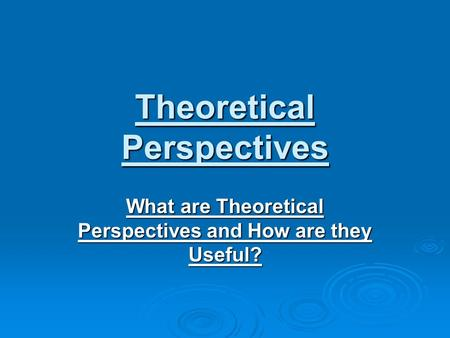 Theoretical Perspectives What are Theoretical Perspectives and How are they Useful?