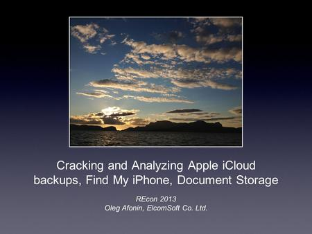 Cracking and Analyzing Apple iCloud backups, Find My iPhone, Document Storage REcon 2013 Oleg Afonin, ElcomSoft Co. Ltd.