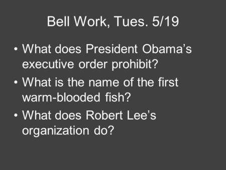 Bell Work, Tues. 5/19 What does President Obama's executive order prohibit? What is the name of the first warm-blooded fish? What does Robert Lee's organization.