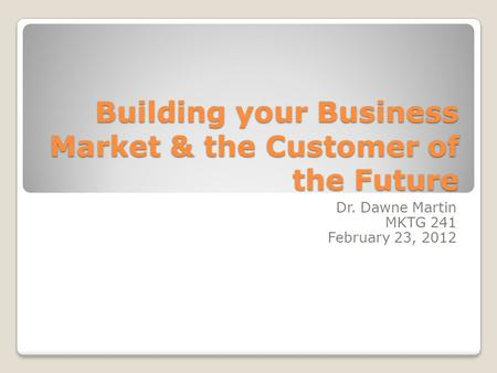 Building your Business Market & the Customer of the Future Dr. Dawne Martin MKTG 241 February 23, 2012.