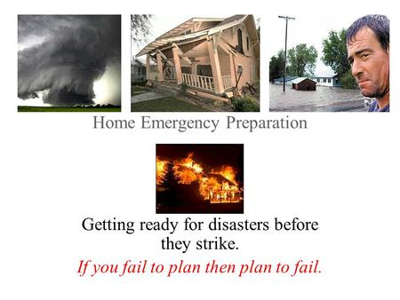Home Emergency Preparation Getting ready <strong>for</strong> disasters before they strike. If you fail to plan then plan to fail.