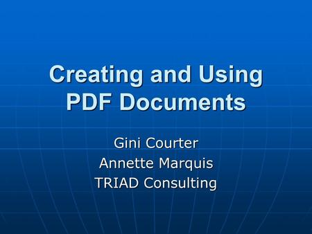Creating and Using PDF Documents Gini Courter Annette Marquis TRIAD Consulting.