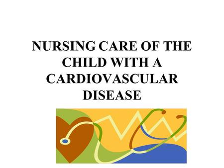 NURSING CARE OF THE CHILD WITH A CARDIOVASCULAR DISEASE