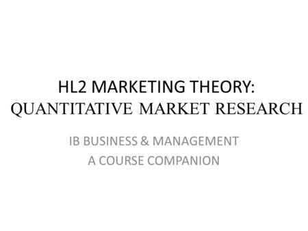 HL2 MARKETING THEORY: QUANTITATIVE MARKET RESEARCH IB BUSINESS & MANAGEMENT A COURSE COMPANION.