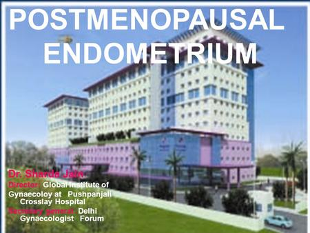 POSTMENOPAUSAL ENDOMETRIUM Dr. Sharda Jain Director: Global Institute of Gynaecoloy at Pushpanjali Crosslay Hospital Secretary general: Delhi Gynaecologist.