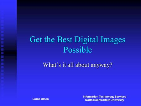 Information Technology Services North Dakota State University Lorna Olsen Get the Best Digital Images Possible What's it all about anyway?