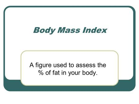 A figure used to assess the % of fat in your body. Body Mass Index.