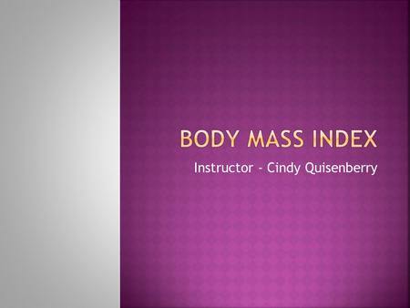 Instructor - Cindy Quisenberry.  Is a number calculated from a person's weight and height. BMI is a fairly reliable indicator of body fatness for most.