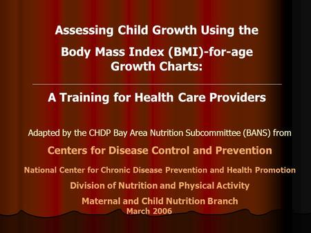 Assessing Child Growth Using the Body Mass Index (BMI)-for-age Growth Charts: A Training for Health Care Providers Adapted by the CHDP Bay Area Nutrition.