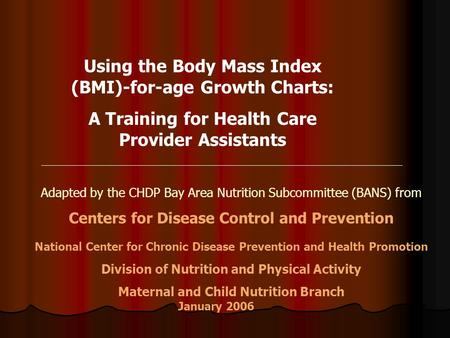 Using the Body Mass Index (BMI)-for-age Growth Charts: A Training for Health Care Provider Assistants Adapted by the CHDP Bay Area Nutrition Subcommittee.