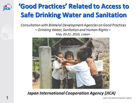 1 Japan International Cooperation Agency (JICA) 'Good Practices' Related to Access to Safe Drinking <strong>Water</strong> and Sanitation May 20-21, 2010, Lisbon Consultation.