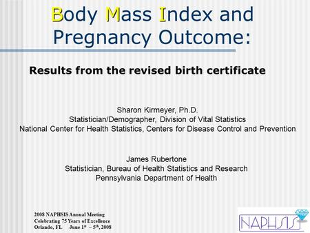 2008 NAPHSIS Annual Meeting Celebrating 75 Years of Excellence Orlando, FL June 1 st – 5 th, 2008 BMI Body Mass Index and Pregnancy Outcome: James Rubertone.