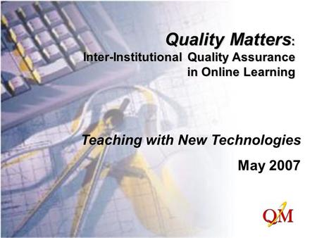 Quality Matters : Inter-Institutional Quality Assurance in Online Learning Teaching with New Technologies May 2007.