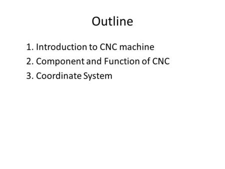 Outline 1. Introduction to CNC machine 2. Component and Function of CNC 3. Coordinate System.