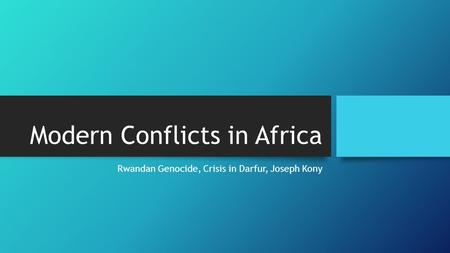 Modern Conflicts in Africa Rwandan Genocide, Crisis in Darfur, Joseph Kony.