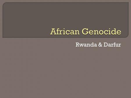 Rwanda & Darfur.  The region of Darfur is mainly the southeastern part of the nation of Sudan in central Africa.