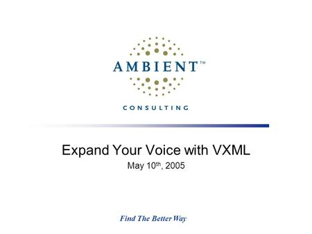Find The Better Way Expand Your Voice with VXML May 10 th, 2005.