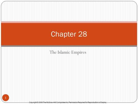 Copyright © 2006 The McGraw-Hill Companies Inc. Permission Required for Reproduction or Display. The Islamic Empires 1 Chapter 28.