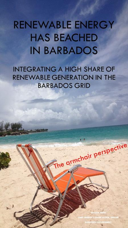 RENEWABLE ENERGY HAS BEACHED IN BARBADOS INTEGRATING A HIGH SHARE OF RENEWABLE GENERATION IN THE BARBADOS GRID WILLIAM HINDS CHIEF ENERGY CONSERVATION.