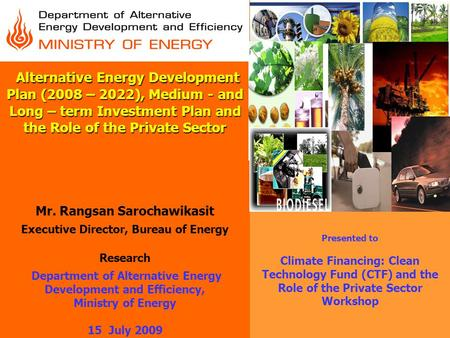 Alternative Energy Development Plan (2008 – 2022), Medium - and Long – term Investment Plan and the Role of the Private Sector Mr. Rangsan Sarochawikasit.