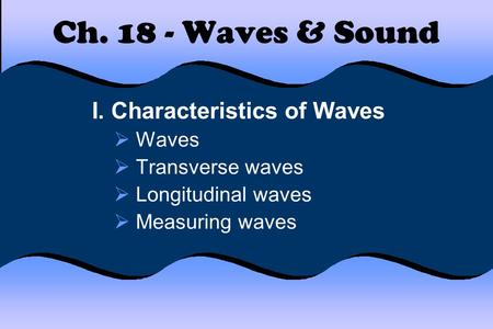Ch. 18 - Waves & Sound I. Characteristics of Waves  Waves  Transverse waves  Longitudinal waves  Measuring waves.