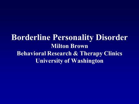 Borderline Personality Disorder Milton Brown Behavioral Research & Therapy Clinics University of Washington.