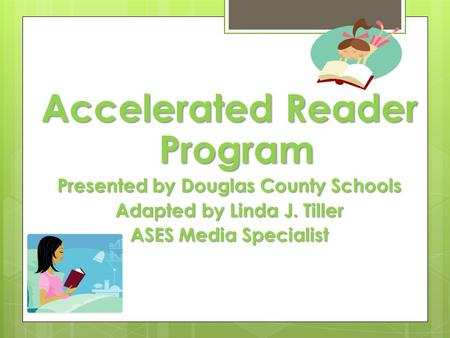 Accelerated Reader Program Presented by Douglas County Schools Adapted by Linda J. Tiller ASES Media Specialist.