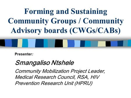 Forming and Sustaining Community Groups / Community Advisory boards (CWGs/CABs) Presenter: Smangaliso Ntshele Community Mobilization Project Leader, Medical.