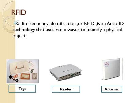 RFID Radio frequency identification,or RFID,is an Auto-ID technology that uses radio waves to identify a physical object. Tags ReaderAntenna.