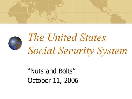 "The United States Social Security System ""Nuts and Bolts"" October 11, 2006."